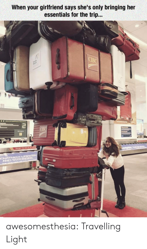 ags: When your girlfriend says she's only bringing her  essentials for the trip...  CIBC  Tu  CIBC  ags  ONATIVELY GTER  AND STPONGEP  m L . awesomesthesia:  Travelling Light