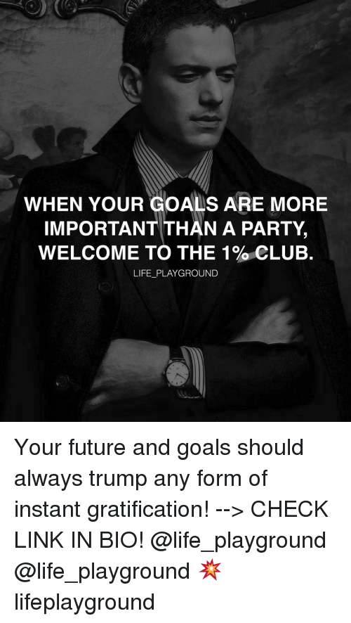 Gratification: WHEN YOUR GOALS ARE MORE  IMPORTANT THAN A PARTY,  WELCOME TO THE 1% CLUB.  LIFE PLAYGROUND Your future and goals should always trump any form of instant gratification! --> CHECK LINK IN BIO! @life_playground @life_playground 💥 lifeplayground