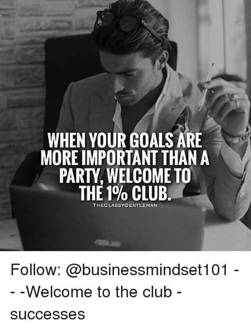 Welcome To The Club: WHEN YOUR GOALS ARE  MORE IMPORTANT THAN A  PARTY, WELCOME TO  THE 1% CLUB.  THECLASSYGENTLEMAN Follow: @businessmindset101 - - -Welcome to the club - successes