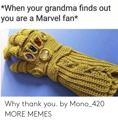 mono: *When your grandma finds out  you are a Marvel fan* Why thank you. by Mono_420 MORE MEMES