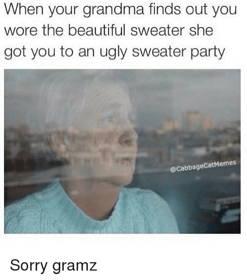 Beautiful, Grandma, and Party: When your grandma finds out you  wore the beautiful sweater she  got you to an ugly sweater party  @CabbageCatMemes Sorry gramz