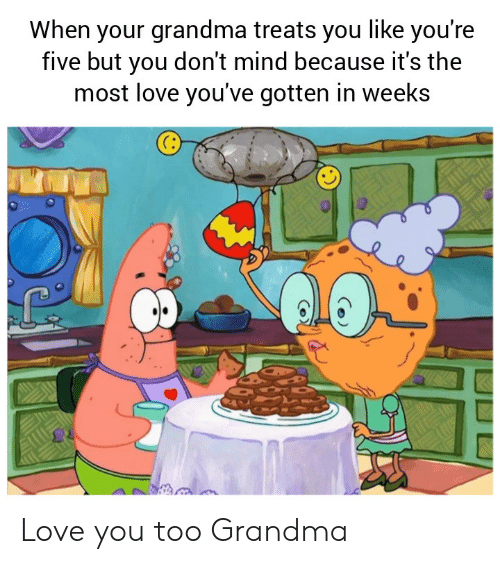 Grandma, Love, and Mind: When your grandma treats you like you're  five but you don't mind because it's the  most love you've gotten in weeks Love you too Grandma