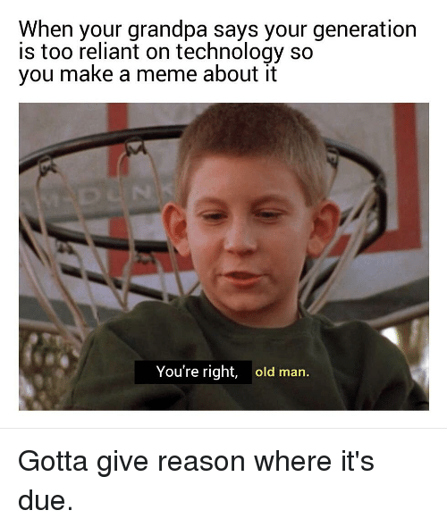 Meme, Old Man, and Reddit: When your grandpa says your generation  is too reliant on technology so  you make a meme about it  You're right,  old man.