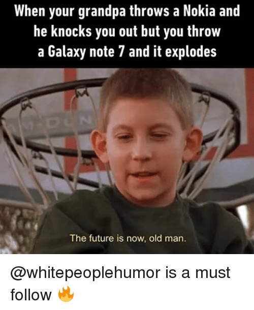 Galaxy Note: When your grandpa throws a Nokia and  he knocks you out but you throw  a Galaxy note 7 and it explodes  The future is now, old man. @whitepeoplehumor is a must follow 🔥