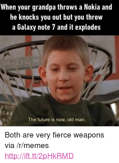"Galaxy Note: When your grandpa throws a Nokia and  he knocks you out but you throw  a Galaxy note 7 and it explodes  The future is now, old man. <p>Both are very fierce weapons via /r/memes <a href=""http://ift.tt/2pHkRMD"">http://ift.tt/2pHkRMD</a></p>"