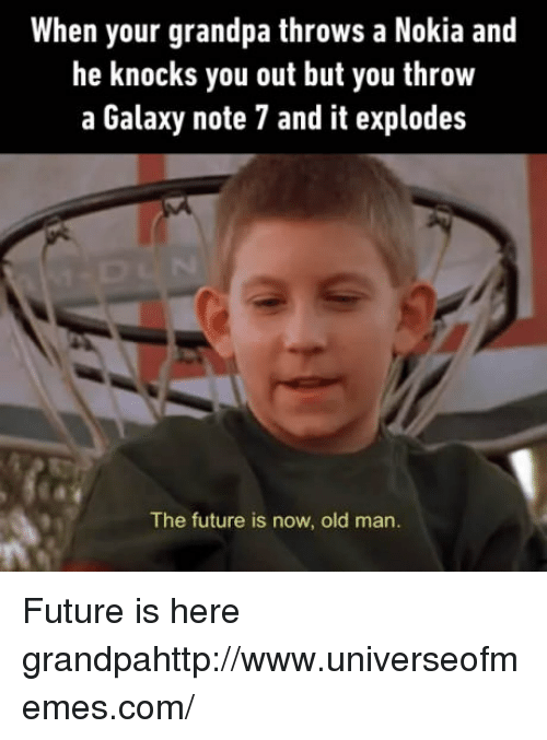 Galaxy Note: When your grandpa throws a Nokia and  he knocks you out but you throw  a Galaxy note 7 and it explodes  The future is now, old man. Future is here grandpahttp://www.universeofmemes.com/
