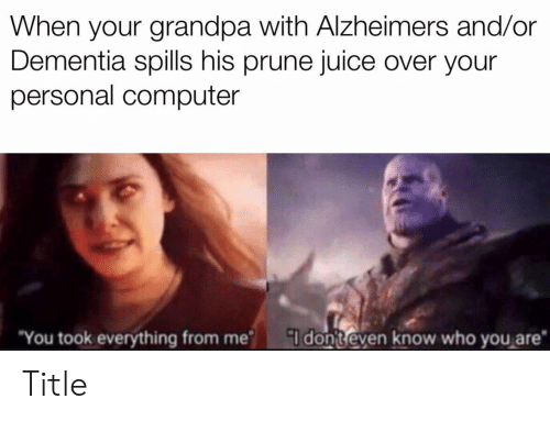 Juice, Grandpa, and Alzheimer's: When your grandpa with Alzheimers and/or  Dementia spills his prune juice over your  personal computer  You took everything from me I donteven know who you are Title