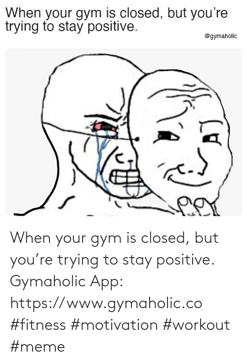 When Your: When your gym is closed, but you're trying to stay positive.  Gymaholic App: https://www.gymaholic.co  #fitness #motivation #workout #meme