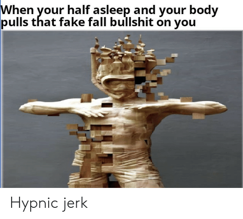Fake, Fall, and Bullshit: When your half asleep and vour bodv  pulls that fake fall bullshit on you Hypnic jerk
