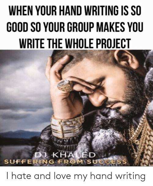 Success: WHEN YOUR HAND WRITING IS SO  GOOD SO YOUR GROUP MAKES YOU  WRITE THE WHOLE PROJECT  DJ KHALED  SUFFERING FROM SUCCESS I hate and love my hand writing
