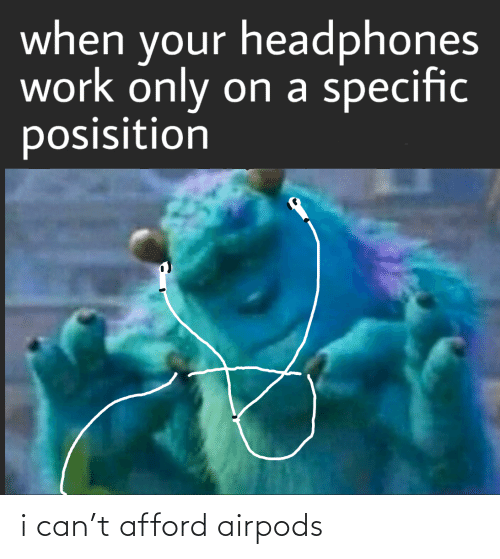 When Your: when your headphones  work only on a specific  posisition i can't afford airpods
