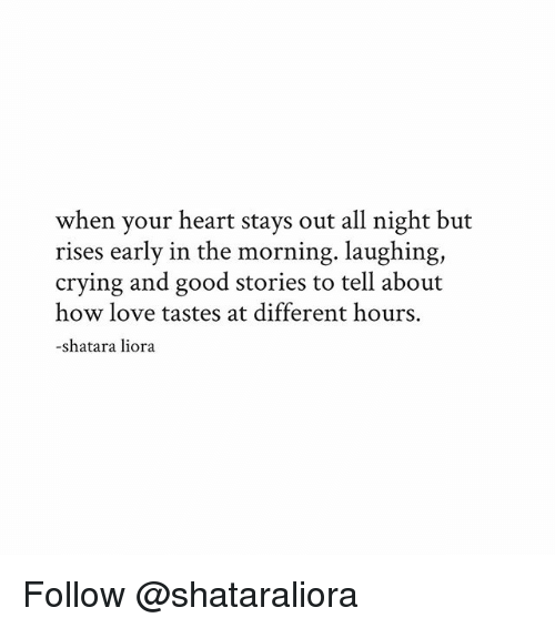 Laughing Crying: when your heart stays out all night but  rises early in the morning. laughing,  crying and good stories to tell about  how love tastes at different hours.  shatara liora Follow @shataraliora