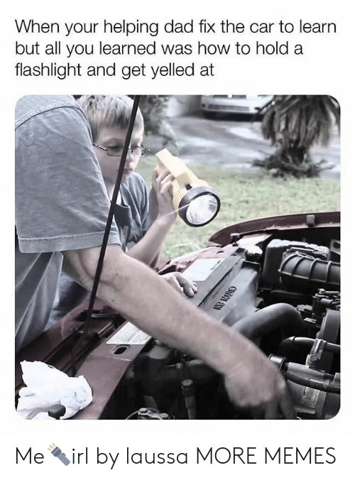 Flashlight: When your helping dad fix the car to learn  but all you learned was how to hold a  flashlight and get yelled at Me🔦irl by laussa MORE MEMES