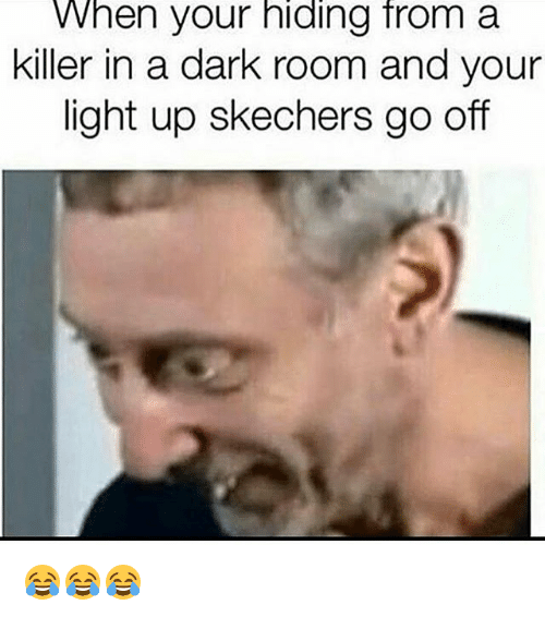 Skechers: When your hiding froma  killer in a dark room and your  light up skechers go off 😂😂😂
