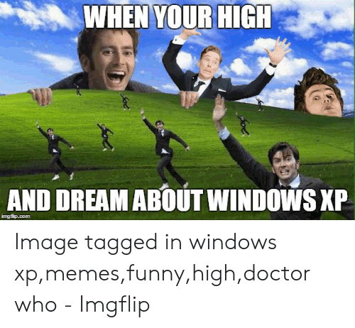 Windows Xp Meme: WHEN YOUR HIGH  AND DREAM ABOUT WINDOWS XP  imgflip.com Image tagged in windows xp,memes,funny,high,doctor who - Imgflip