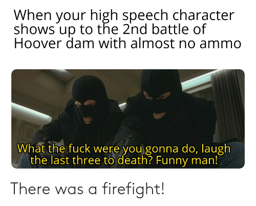 There Was A Firefight: When your high speech character  shows up to the 2nd battle of  Hoover dam with almost no ammo  What the fuck were you gonna do, laugh  the last three to death? Funny man! There was a firefight!