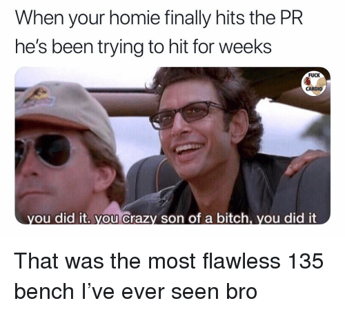 Bitch, Crazy, and Homie: When your homie finally hits the PR  he's been trying to hit for weeks  FUCK  CARDIO  ou did it. you Crazy son of a bitch, vou did it That was the most flawless 135 bench I've ever seen bro