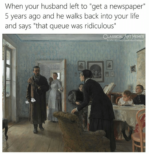 "Art Memes Facebook: When your husband left to ""get a newspaper""  5 years ago and he walks back into your life  and says ""that queue was ridiculous""  CLASSICAL ART MEMES  facebook.com/classicalartmemes"