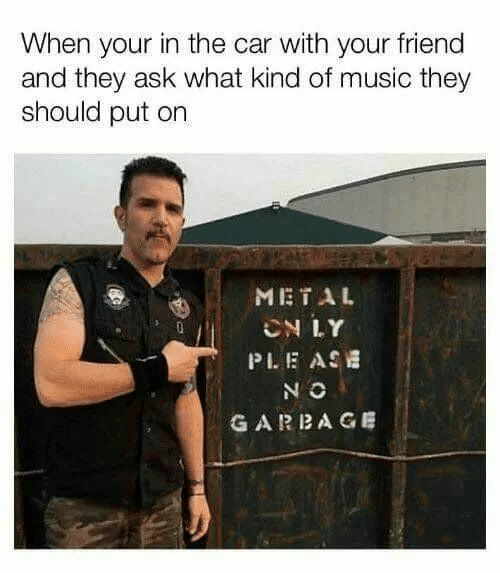 Music, Metal, and Ask: When your in the car with your friend  and they ask what kind of music they  should put on  METAL  CN LY  PLE ASE  N O  GARBAGE