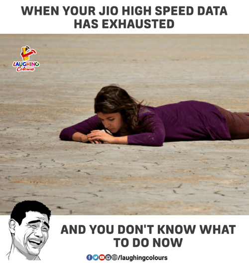 Jio: WHEN YOUR JIO HIGH SPEED DATA  HAS EXHAUSTED  LAUGHING  Colowrs  AND YOU DON'T KNOW WHAT  TO DO NOW  0000laughingcolours