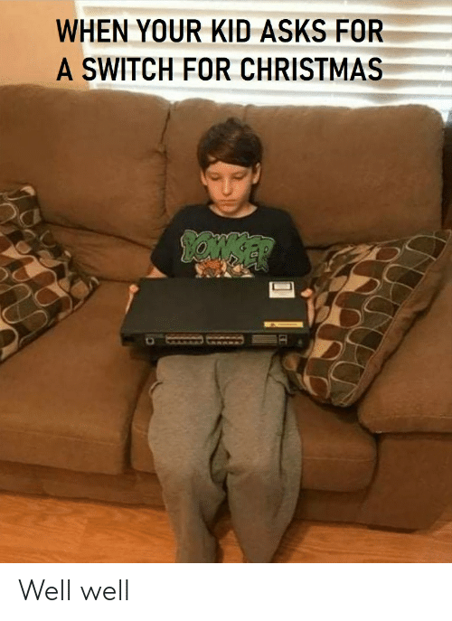 Asks: WHEN YOUR KID ASKS FOR  A SWITCH FOR CHRISTMAS  GLARKED CEAARA Well well