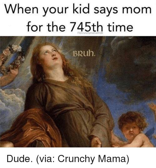 Your Kidding: When your kid says mom  for the 745th time  Fb/crunchymama0128  BRuh Dude. (via: Crunchy Mama)