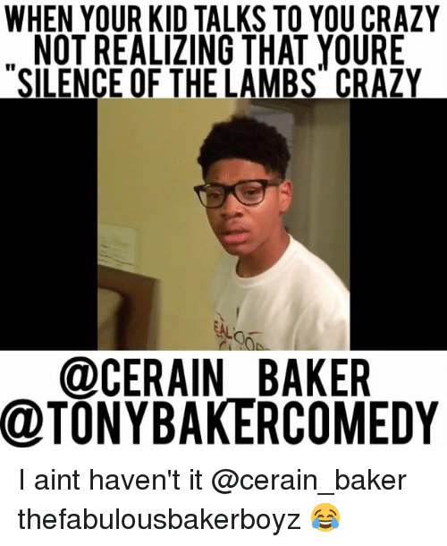Your Kidding: WHEN YOUR KID TALKS TO YOU CRAZY  NOT REALIZING THAT YOURE  SILENCE OF THELAMBS CRAZY  @CERAIN BAKER  @TONYBAKERCOMEDY I aint haven't it @cerain_baker thefabulousbakerboyz 😂