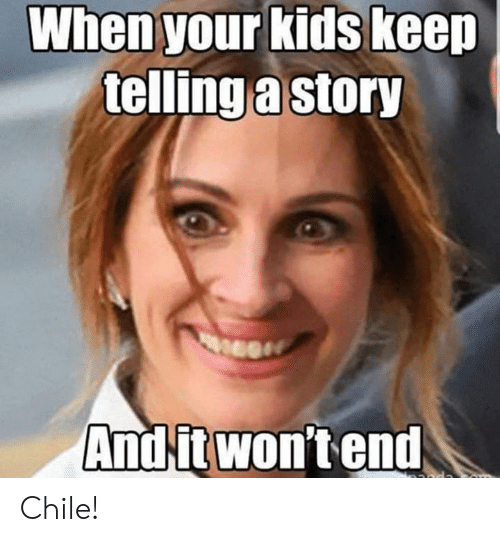Chile: When your kids keep  telling a story  And it won'tend Chile!