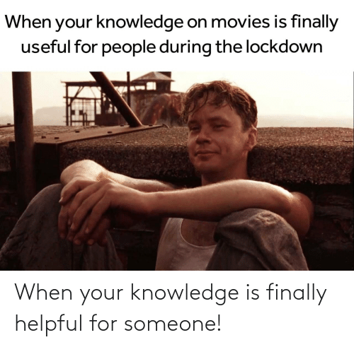 When Your: When your knowledge is finally helpful for someone!