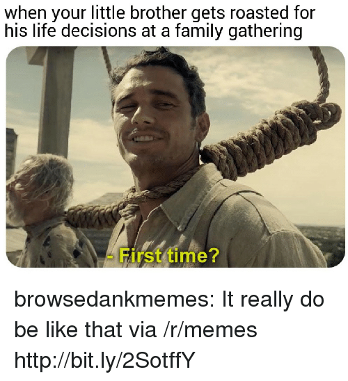 Your Little: when your little brother gets roasted for  his life decisions at a family gathering  First time? browsedankmemes:  It really do be like that via /r/memes http://bit.ly/2SotffY