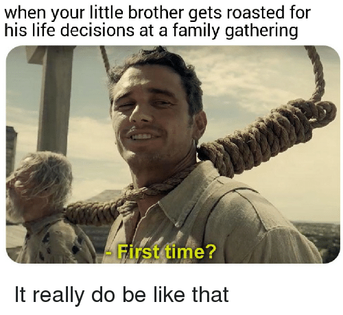 Your Little: when your little brother gets roasted for  his life decisions at a family gathering  First time? It really do be like that