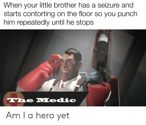 He Stops: When your little brother has a seizure and  starts contorting on the floor so you punch  him repeatedly until he stops  e Medic  The Am I a hero yet