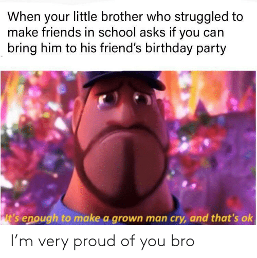 Proud Of You: When your little brother who struggled to  make friends in school asks if you can  bring him to his friend's birthday party  lt's enough to make a grown man cry, and that's ok I'm very proud of you bro