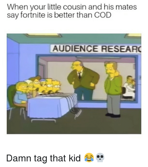 Funny, Cod, and Cousin: When your little cousin and his mates  say fortnite is better than COD  AUDIENCE RESEAR Damn tag that kid 😂💀