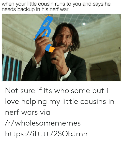 Your Little: when your little cousin runs to you and says he  needs backup in his nerf war  Nerf Not sure if its wholsome but i love helping my little cousins in nerf wars via /r/wholesomememes https://ift.tt/2SObJmn