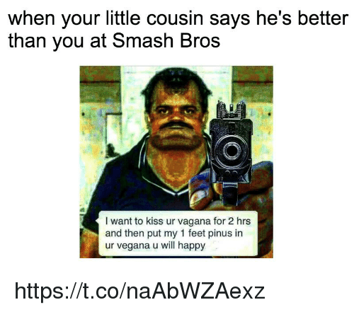 Your Little: when your little cousin says he's better  than vou at Smash Bros  I want to kiss ur vagana for 2 hrs  and then put my 1 feet pinus in  ur vegana u will happy https://t.co/naAbWZAexz