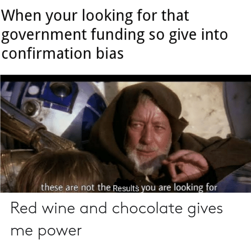 Confirmation Bias: When your looking for that  government funding so give into  confirmation bias  these are not the Results you are looking for Red wine and chocolate gives me power