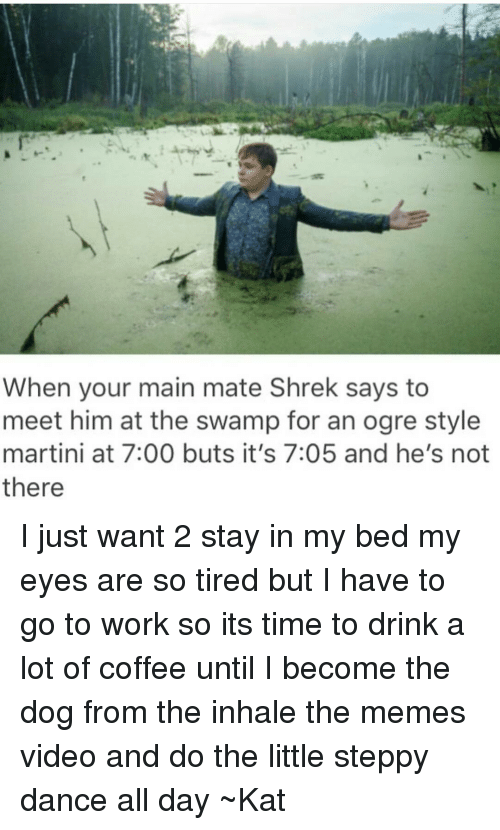 wanted 2: When your main mate Shrek says to  meet him at the swamp for an ogre style  martini at 7:00 buts it's 7:05 and he's not  there I just want 2 stay in my bed my eyes are so tired but I have to go to work so its time to drink a lot of coffee until I become the dog from the inhale the memes video and do the little steppy dance all day ~Kat