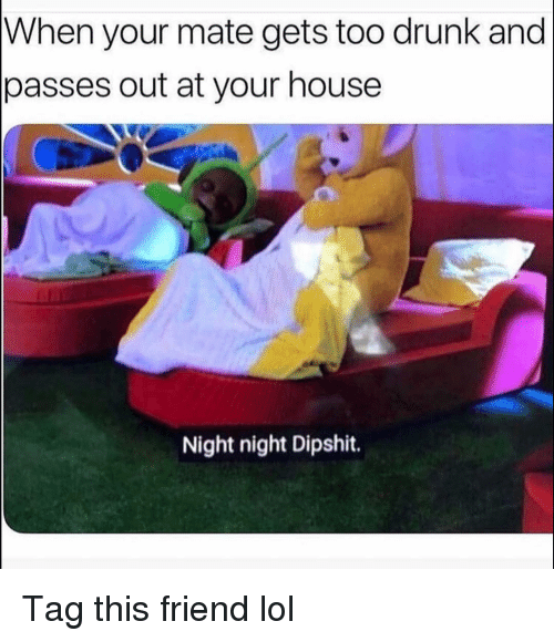 Drunk, Funny, and Lol: When your mate gets too drunk and  passes out at your house  Night night Dipshit. Tag this friend lol