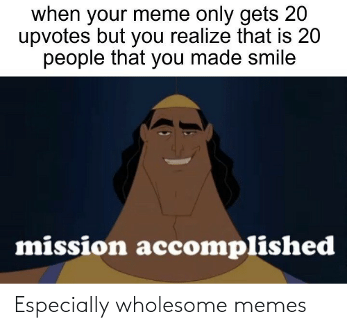 mission: when your meme only gets 20  upvotes but you realize that is 20  people that you made smile  mission accomplished Especially wholesome memes