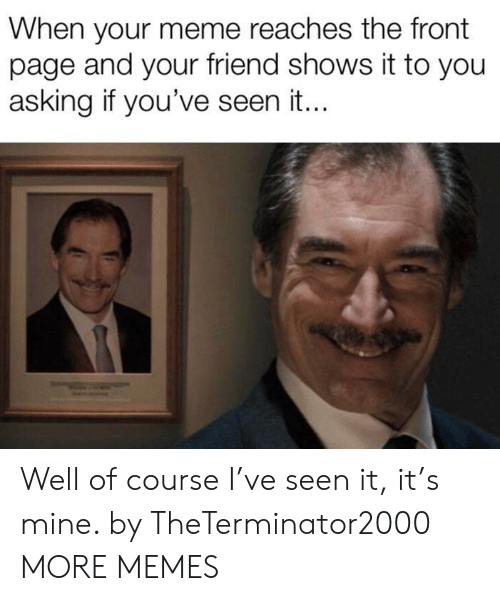 the-front-page: When your meme reaches the front  page and your friend shows it to you  asking if you've seen it.. Well of course I've seen it, it's mine. by TheTerminator2000 MORE MEMES