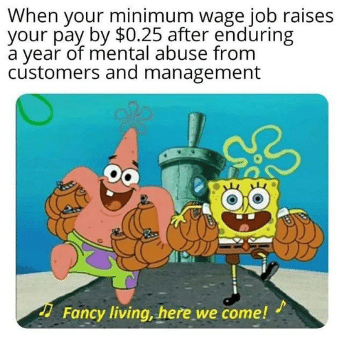 Fancy, Minimum Wage, and Living: When your minimum wage job raises  your pay by $0.25 after enduring  a year of mental abuse from  customers and management  Fancy living, here we come!