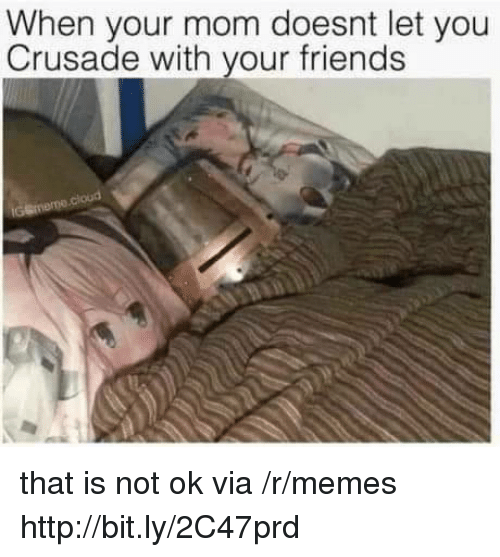 Friends, Memes, and Http: When your mom doesnt let you  Crusade with your friends that is not ok via /r/memes http://bit.ly/2C47prd