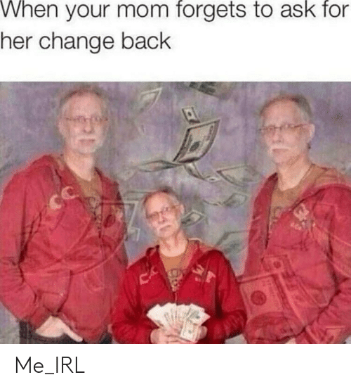 Change, Irl, and Me IRL: When your mom forgets to ask for  her change back  CA  20 Me_IRL