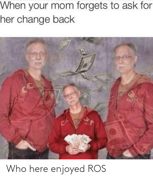 your mom: When your mom forgets to ask for  her change back  CC  CA Who here enjoyed ROS