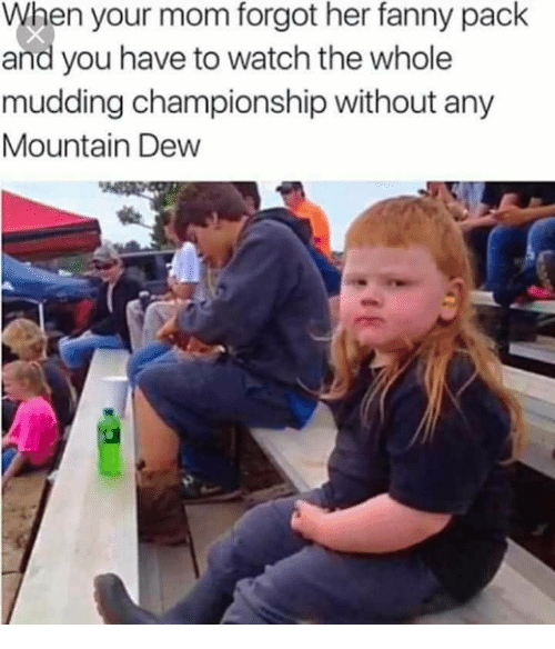 Mountain Dew: When your mom forgot her fanny pack  and you have to watch the whole  mudding championship without any  Mountain Dew