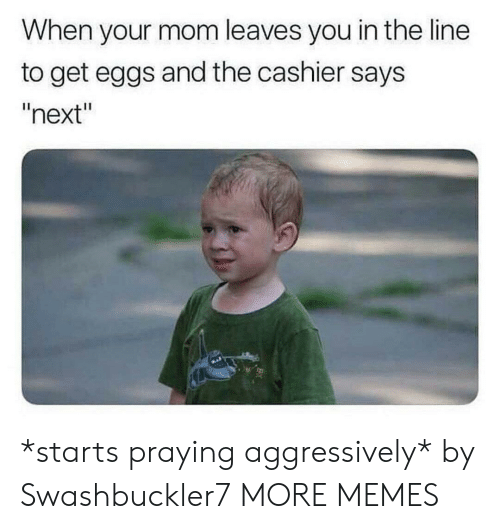 "Dank, Memes, and Target: When your mom leaves you in the line  to get eggs and the cashier says  ""next"" *starts praying aggressively* by Swashbuckler7 MORE MEMES"