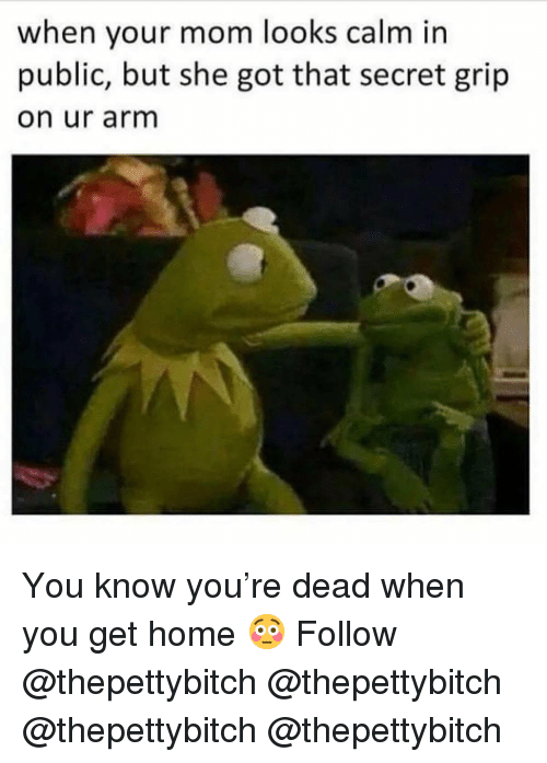 Memes, Home, and Mom: when your mom looks calm in  public, but she got that secret grip  on ur arm You know you're dead when you get home 😳 Follow @thepettybitch @thepettybitch @thepettybitch @thepettybitch