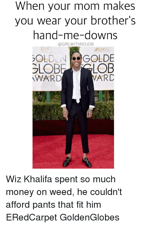 Girlwithnojob: When your mom makes  you wear your brother's  hand-me-downs  @GIRLWITHNOJOB  OLDLNdGOLDE  WARD  ARD Wiz Khalifa spent so much money on weed, he couldn't afford pants that fit him ERedCarpet GoldenGlobes