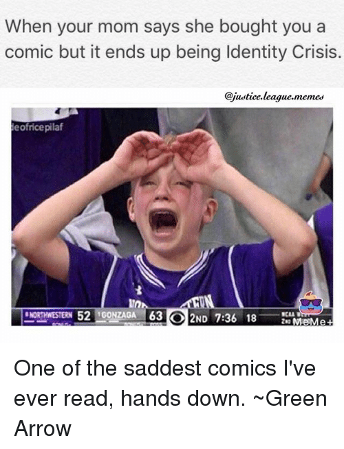 Justice League Meme: When your mom says she bought you a  comic but it ends up being ldentity Crisis.  @justice league meme  eofricepilaf  NORTHWESTERN 52  GONZAGA 63 ND  7:36 18  Me Me One of the saddest comics I've ever read, hands down. ~Green Arrow